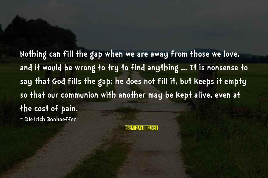 Find Another Love Sayings By Dietrich Bonhoeffer: Nothing can fill the gap when we are away from those we love, and it