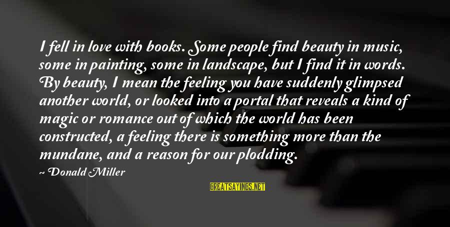 Find Another Love Sayings By Donald Miller: I fell in love with books. Some people find beauty in music, some in painting,