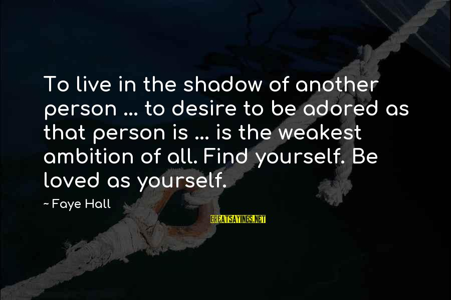 Find Another Love Sayings By Faye Hall: To live in the shadow of another person ... to desire to be adored as