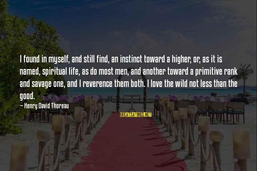 Find Another Love Sayings By Henry David Thoreau: I found in myself, and still find, an instinct toward a higher, or, as it