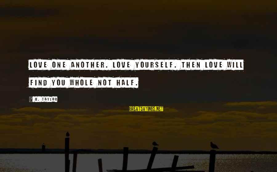 Find Another Love Sayings By K. Taylor: Love one another. Love yourself. Then love will find you whole not half.