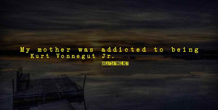 Find Another Love Sayings By Kurt Vonnegut Jr.: My mother was addicted to being rich, to servants and unlimited charge accounts, to giving