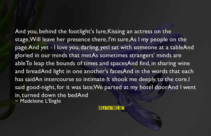 Find Another Love Sayings By Madeleine L'Engle: And you, behind the footlight's lure,Kissing an actress on the stage,Will leave her presence there,