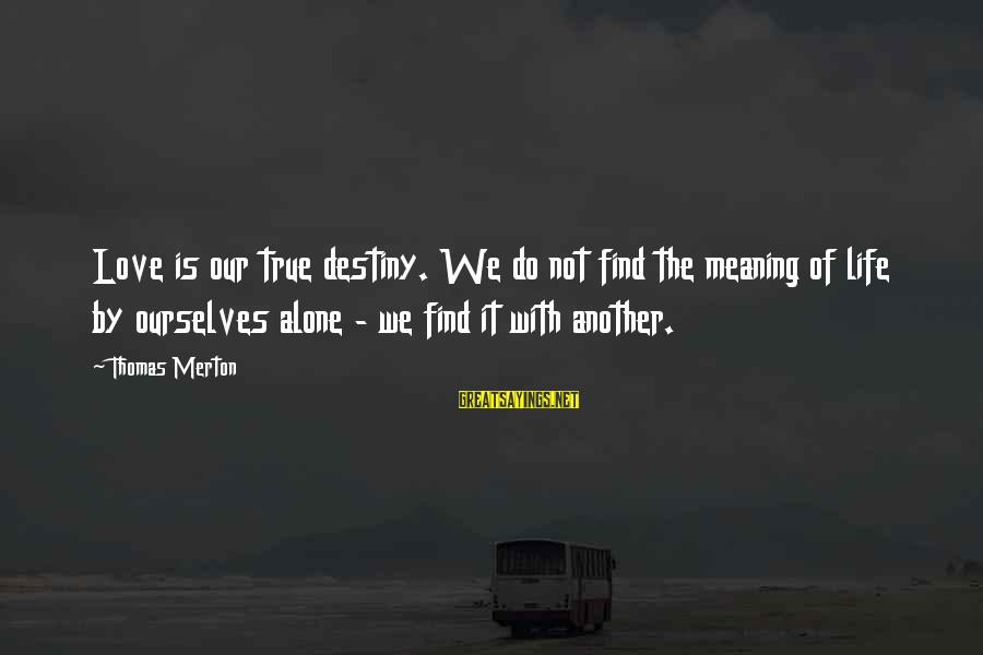 Find Another Love Sayings By Thomas Merton: Love is our true destiny. We do not find the meaning of life by ourselves
