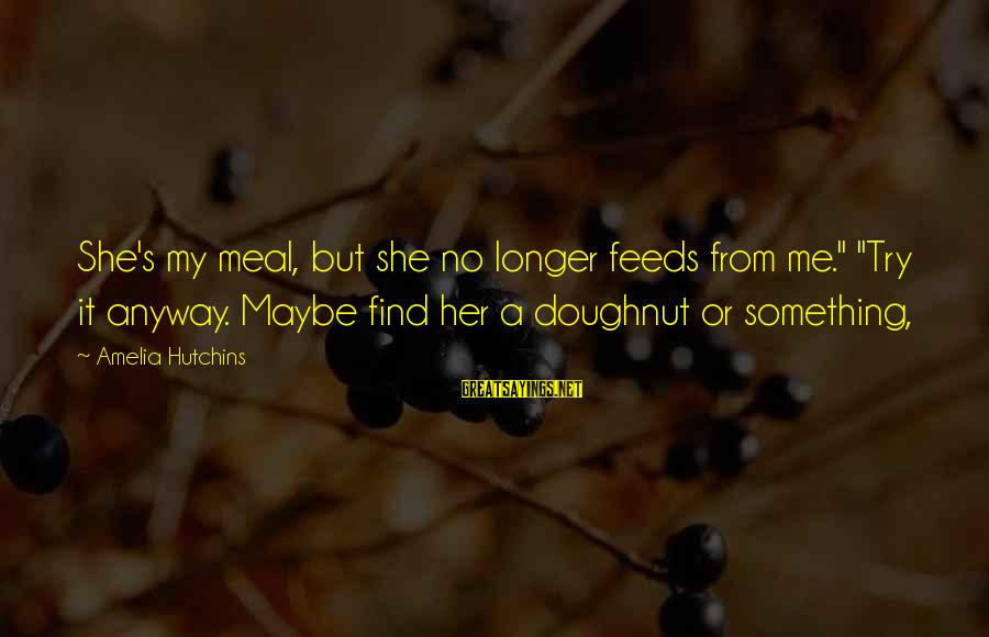 """Find Her Sayings By Amelia Hutchins: She's my meal, but she no longer feeds from me."""" """"Try it anyway. Maybe find"""
