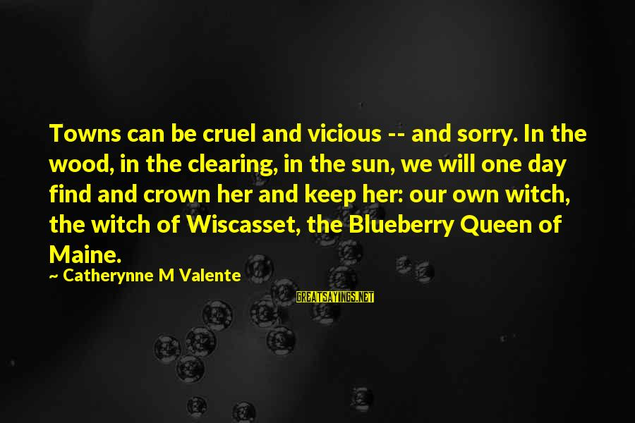 Find Her Sayings By Catherynne M Valente: Towns can be cruel and vicious -- and sorry. In the wood, in the clearing,