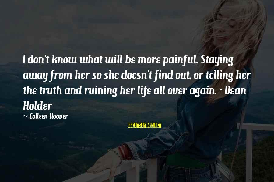 Find Her Sayings By Colleen Hoover: I don't know what will be more painful. Staying away from her so she doesn't