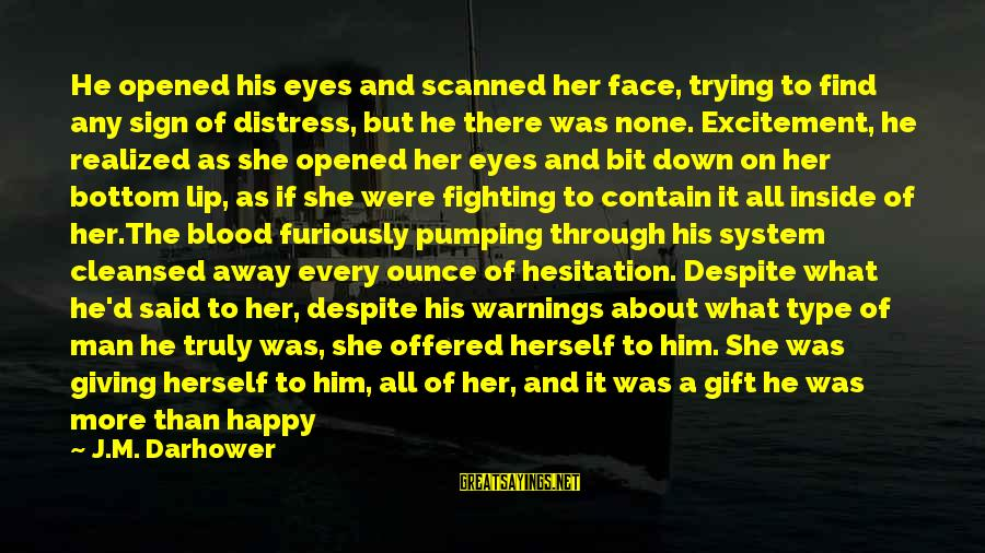 Find Her Sayings By J.M. Darhower: He opened his eyes and scanned her face, trying to find any sign of distress,