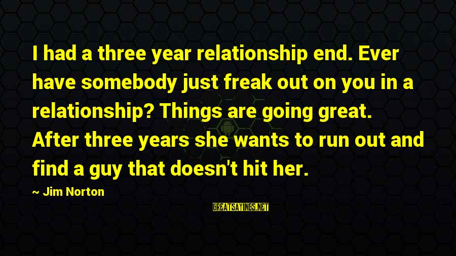 Find Her Sayings By Jim Norton: I had a three year relationship end. Ever have somebody just freak out on you