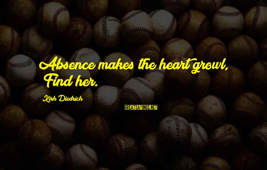 """Find Her Sayings By Kirk Diedrich: Absence makes the heart growl, """"Find her."""