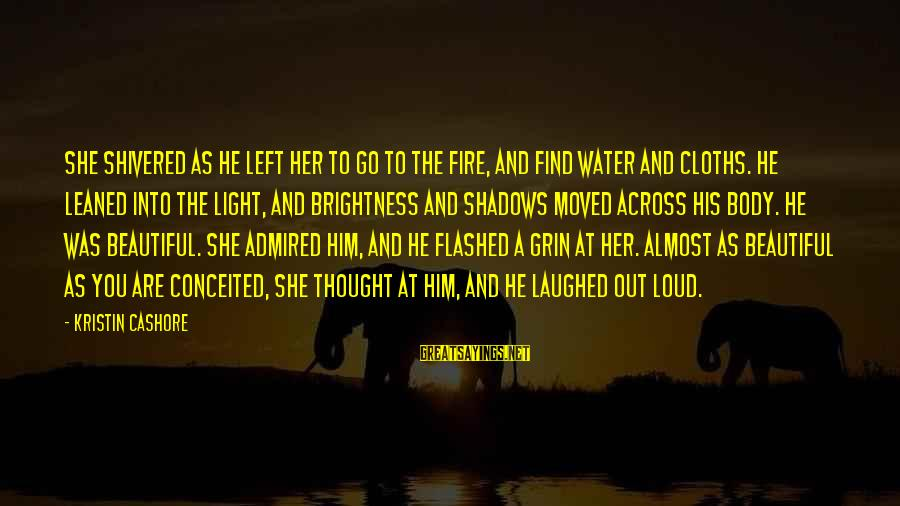 Find Her Sayings By Kristin Cashore: She shivered as he left her to go to the fire, and find water and