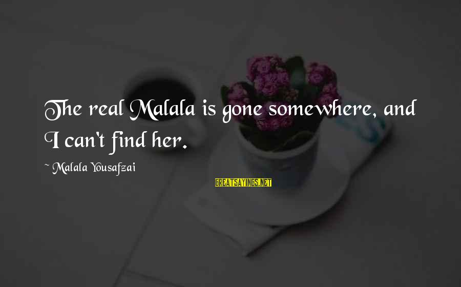 Find Her Sayings By Malala Yousafzai: The real Malala is gone somewhere, and I can't find her.