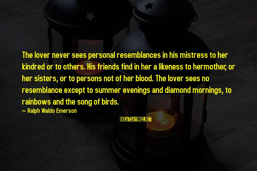 Find Her Sayings By Ralph Waldo Emerson: The lover never sees personal resemblances in his mistress to her kindred or to others.
