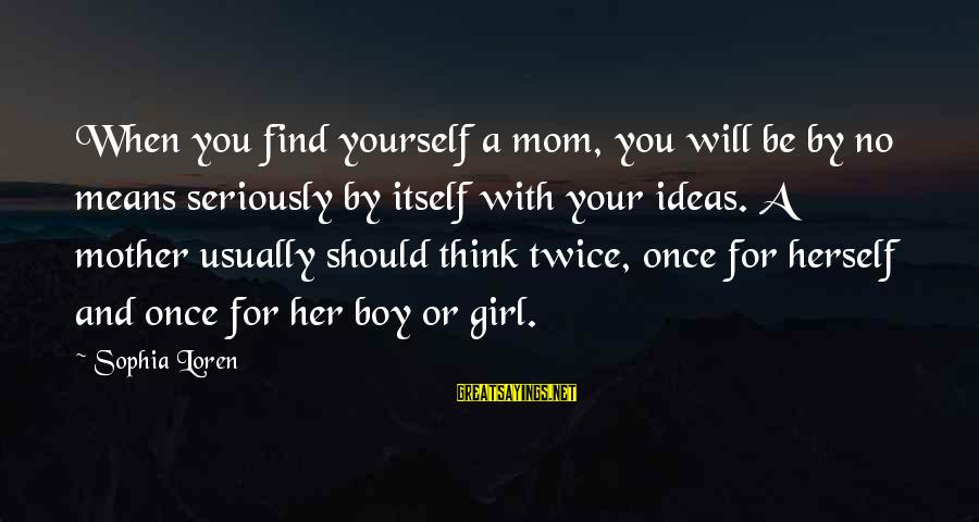 Find Her Sayings By Sophia Loren: When you find yourself a mom, you will be by no means seriously by itself