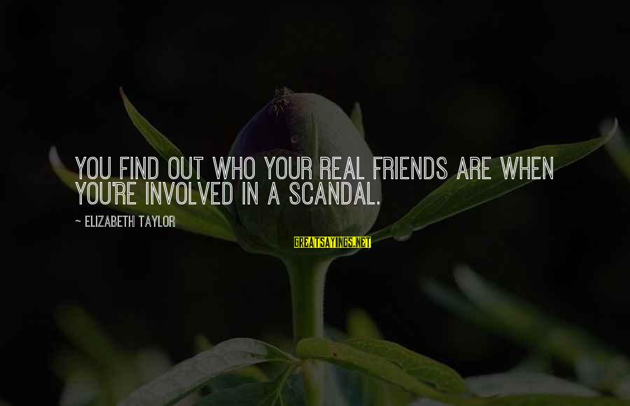 Find Out Who Your Friends Are Sayings By Elizabeth Taylor: You find out who your real friends are when you're involved in a scandal.
