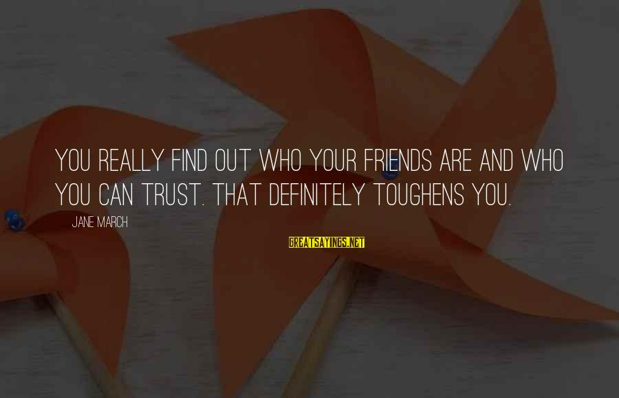 Find Out Who Your Friends Are Sayings By Jane March: You really find out who your friends are and who you can trust. That definitely