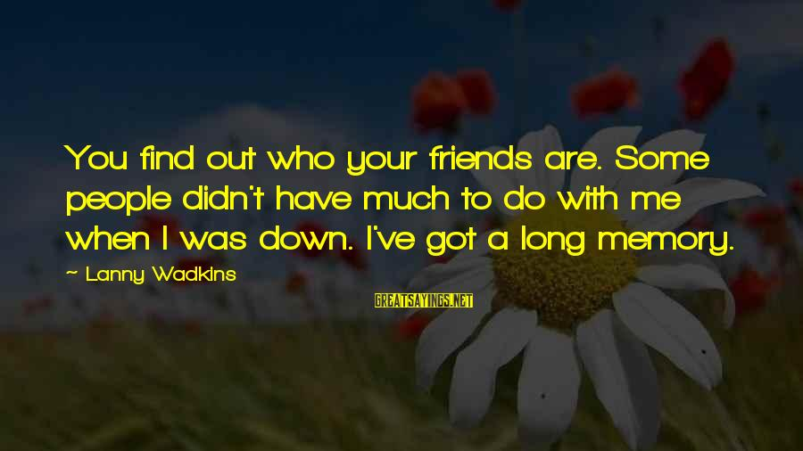 Find Out Who Your Friends Are Sayings By Lanny Wadkins: You find out who your friends are. Some people didn't have much to do with