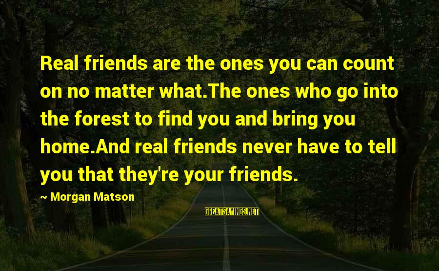 Find Out Who Your Friends Are Sayings By Morgan Matson: Real friends are the ones you can count on no matter what.The ones who go