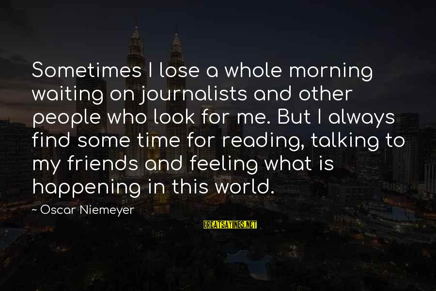 Find Out Who Your Friends Are Sayings By Oscar Niemeyer: Sometimes I lose a whole morning waiting on journalists and other people who look for