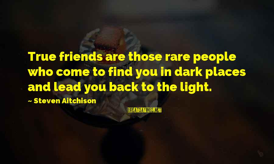 Find Out Who Your Friends Are Sayings By Steven Aitchison: True friends are those rare people who come to find you in dark places and