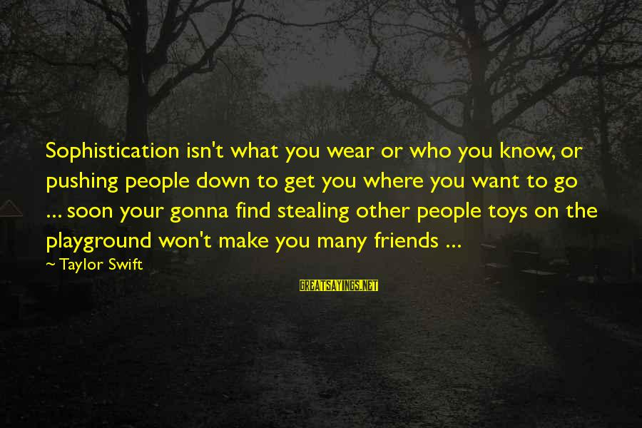 Find Out Who Your Friends Are Sayings By Taylor Swift: Sophistication isn't what you wear or who you know, or pushing people down to get