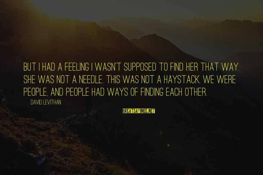 Finding A Needle In A Haystack Sayings By David Levithan: But I had a feeling I wasn't supposed to find her that way. She was