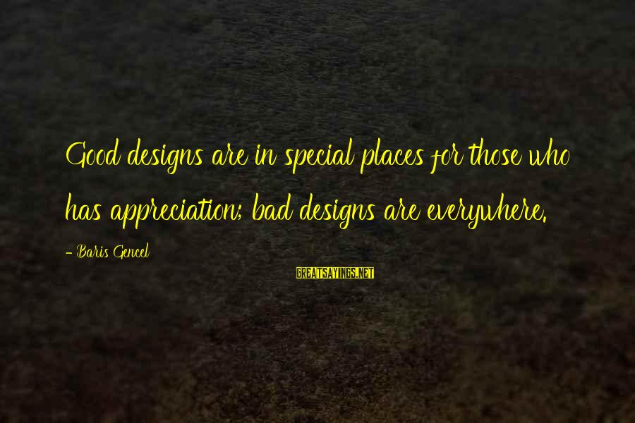 Finding Bigfoot Sayings By Baris Gencel: Good designs are in special places for those who has appreciation; bad designs are everywhere.