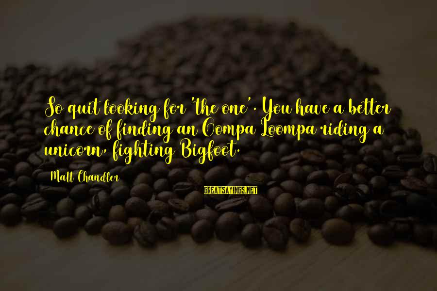 Finding Bigfoot Sayings By Matt Chandler: So quit looking for 'the one'. You have a better chance of finding an Oompa