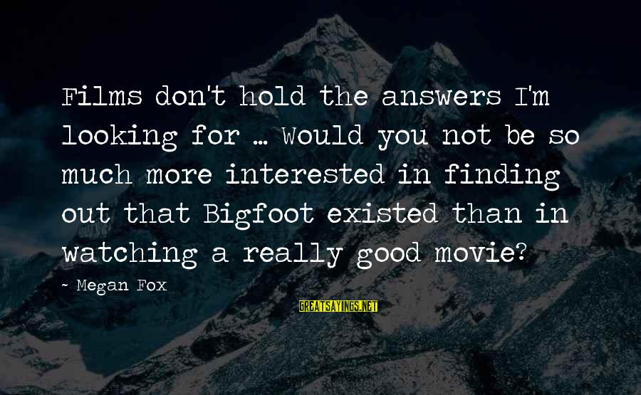 Finding Bigfoot Sayings By Megan Fox: Films don't hold the answers I'm looking for ... Would you not be so much
