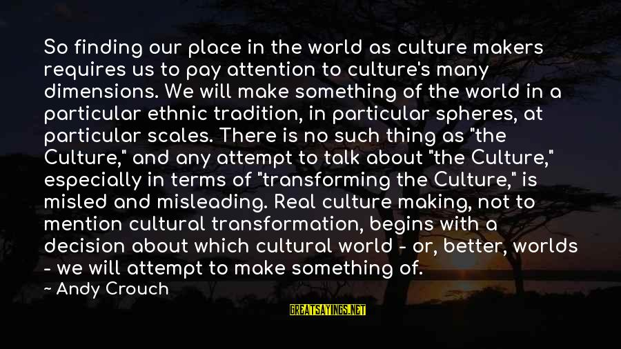 Finding My Place In The World Sayings By Andy Crouch: So finding our place in the world as culture makers requires us to pay attention