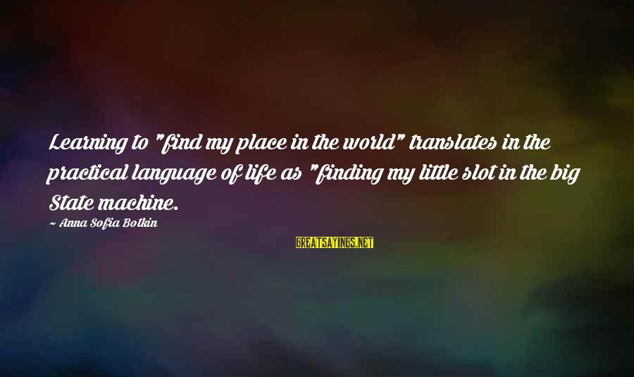 "Finding My Place In The World Sayings By Anna Sofia Botkin: Learning to ""find my place in the world"" translates in the practical language of life"