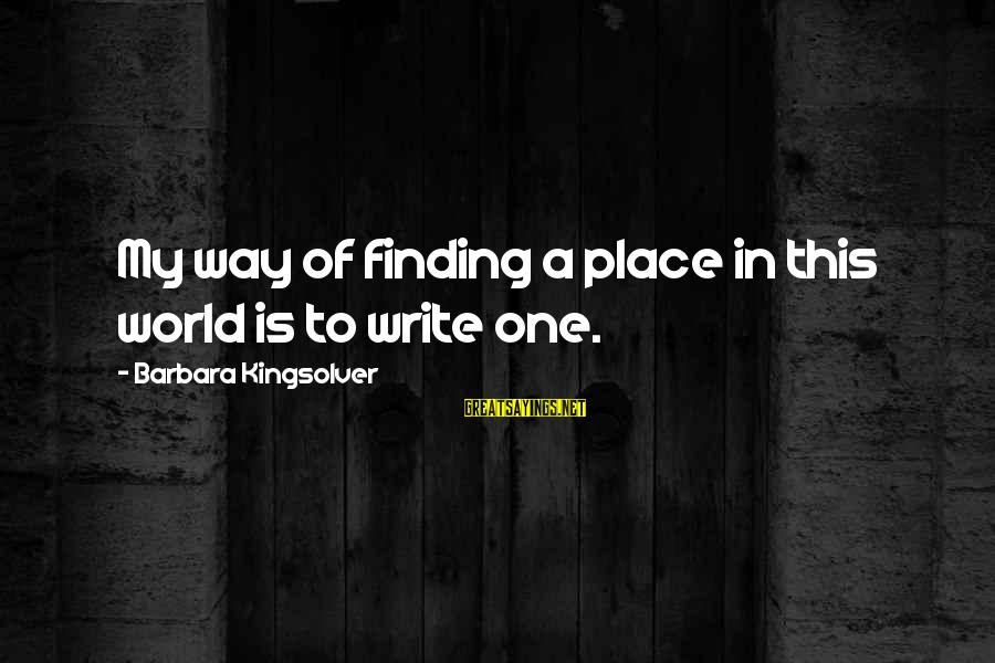 Finding My Place In The World Sayings By Barbara Kingsolver: My way of finding a place in this world is to write one.