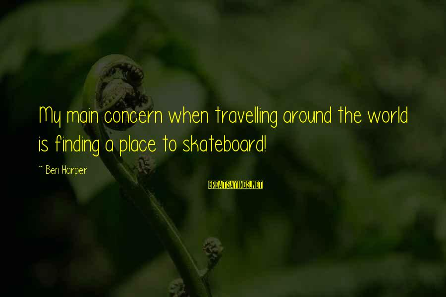 Finding My Place In The World Sayings By Ben Harper: My main concern when travelling around the world is finding a place to skateboard!
