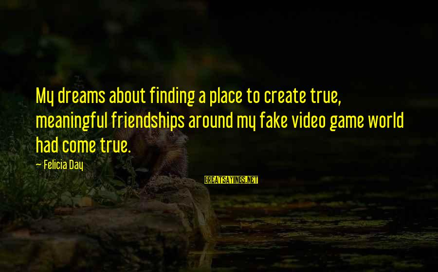 Finding My Place In The World Sayings By Felicia Day: My dreams about finding a place to create true, meaningful friendships around my fake video