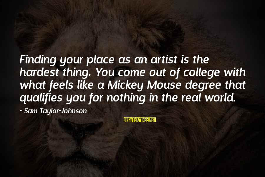 Finding My Place In The World Sayings By Sam Taylor-Johnson: Finding your place as an artist is the hardest thing. You come out of college