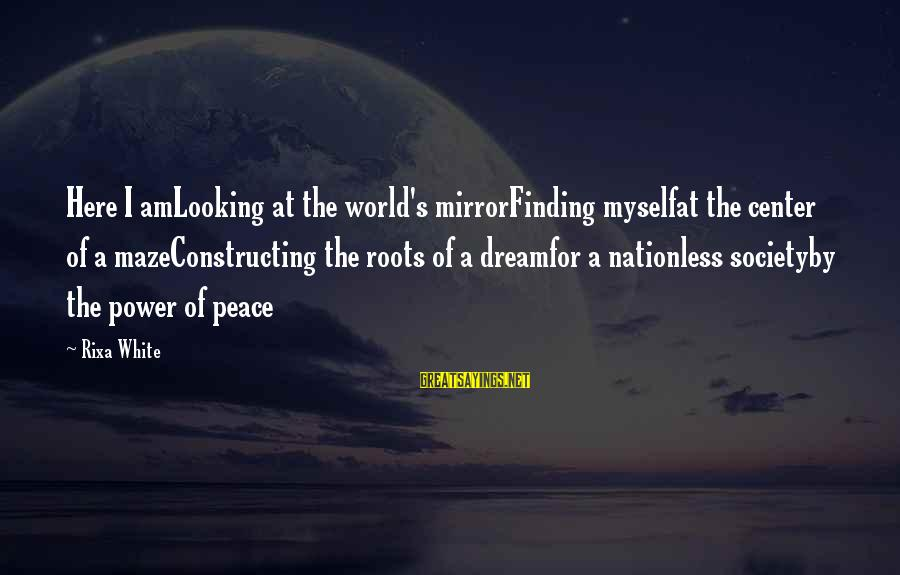 Finding Peace Within Myself Sayings By Rixa White: Here I amLooking at the world's mirrorFinding myselfat the center of a mazeConstructing the roots