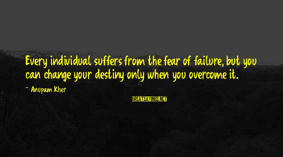 Finding Prince Charming Tumblr Sayings By Anupam Kher: Every individual suffers from the fear of failure, but you can change your destiny only
