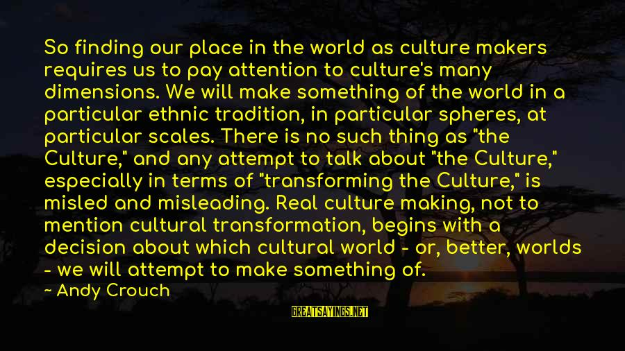 Finding Something Better Sayings By Andy Crouch: So finding our place in the world as culture makers requires us to pay attention