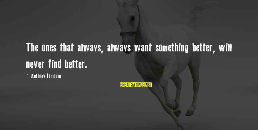 Finding Something Better Sayings By Anthony Liccione: The ones that always, always want something better, will never find better.
