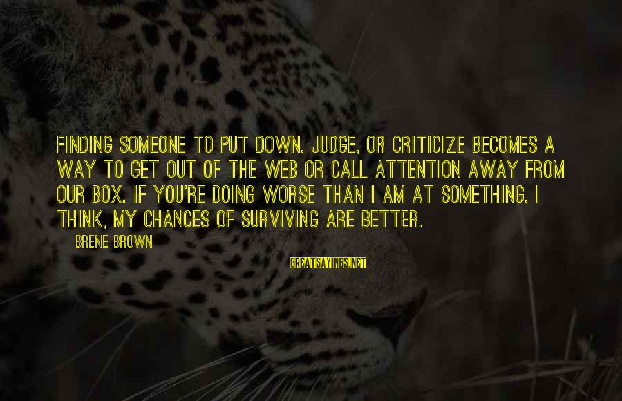Finding Something Better Sayings By Brene Brown: Finding someone to put down, judge, or criticize becomes a way to get out of