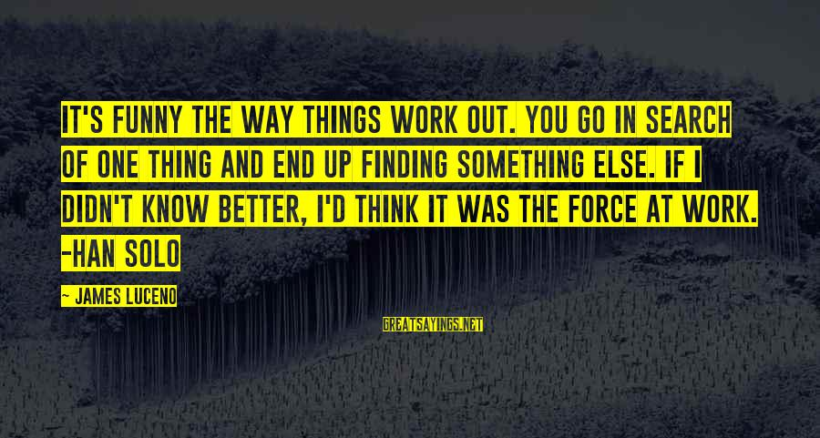 Finding Something Better Sayings By James Luceno: It's funny the way things work out. You go in search of one thing and