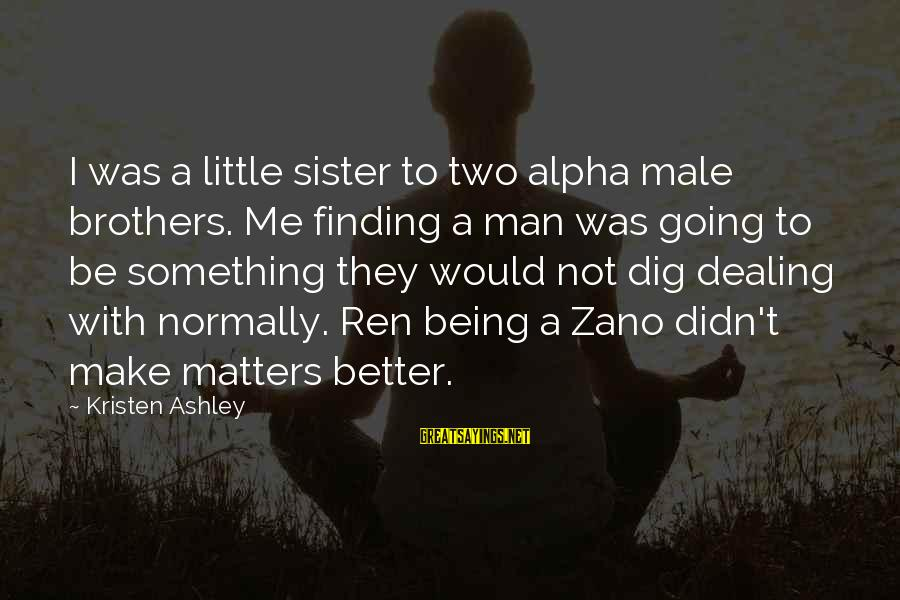 Finding Something Better Sayings By Kristen Ashley: I was a little sister to two alpha male brothers. Me finding a man was