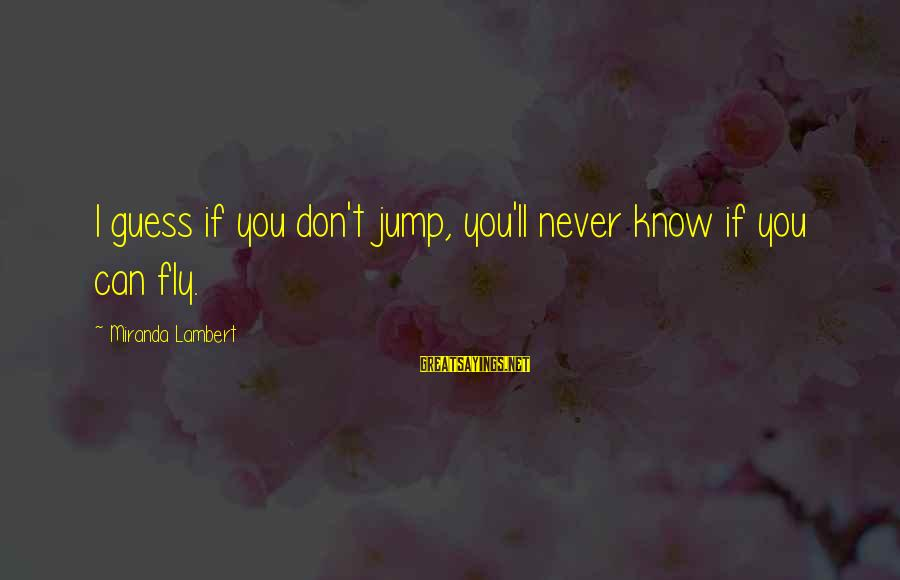 Finding Yourself Spiritually Sayings By Miranda Lambert: I guess if you don't jump, you'll never know if you can fly.