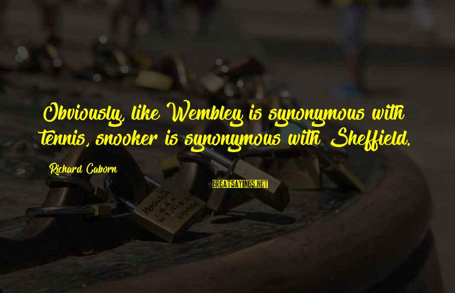 Finding Yourself Spiritually Sayings By Richard Caborn: Obviously, like Wembley is synonymous with tennis, snooker is synonymous with Sheffield.