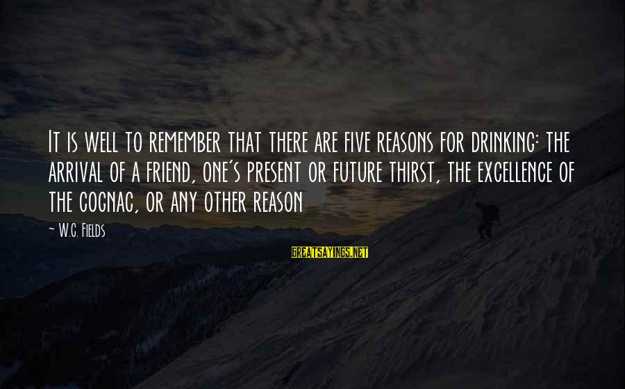 Finding Yourself Spiritually Sayings By W.C. Fields: It is well to remember that there are five reasons for drinking: the arrival of