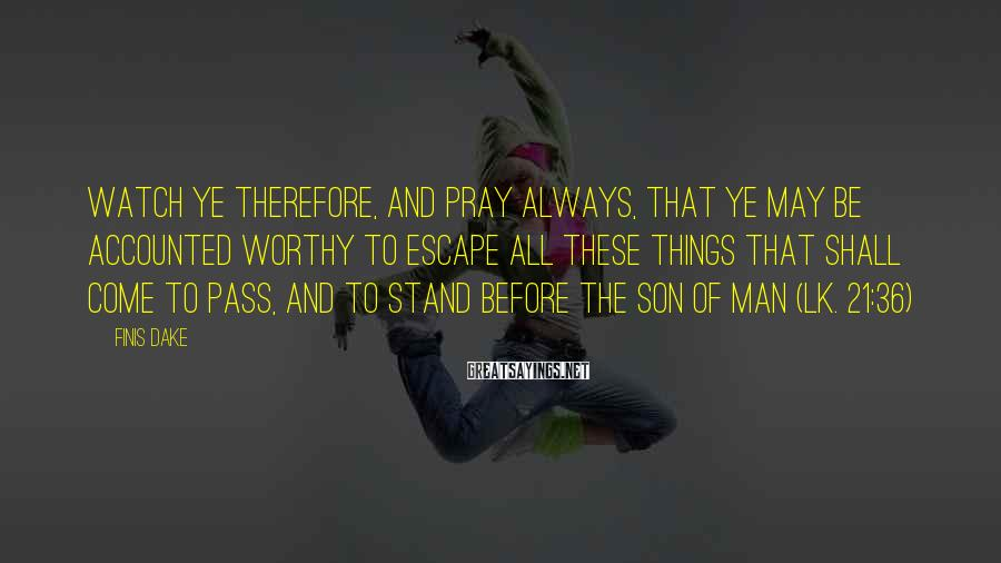 Finis Dake Sayings: Watch ye therefore, and pray always, that ye may be accounted worthy to escape all