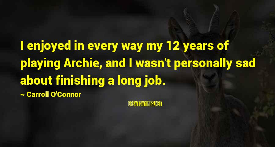 Finishing The Job Sayings By Carroll O'Connor: I enjoyed in every way my 12 years of playing Archie, and I wasn't personally