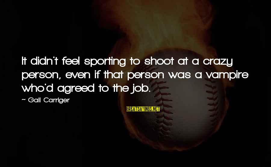 Finishing The Job Sayings By Gail Carriger: It didn't feel sporting to shoot at a crazy person, even if that person was