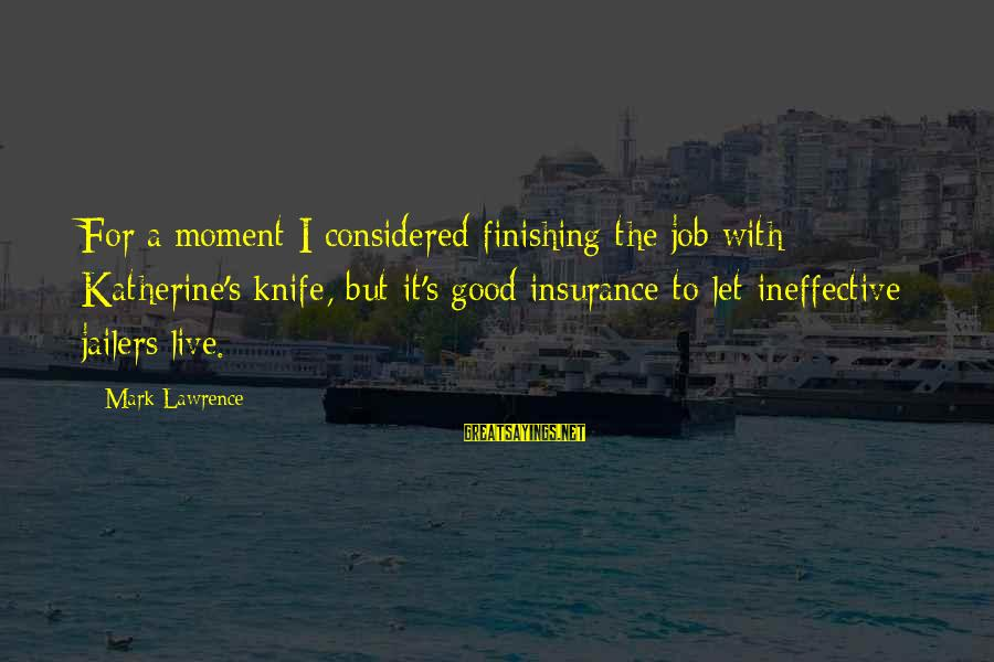 Finishing The Job Sayings By Mark Lawrence: For a moment I considered finishing the job with Katherine's knife, but it's good insurance
