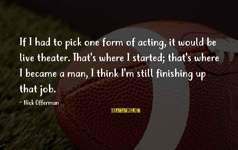 Finishing The Job Sayings By Nick Offerman: If I had to pick one form of acting, it would be live theater. That's